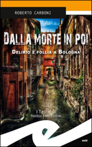 Dalla morte in poi. Delirio e follia a Bologna - Roberto Carboni |
