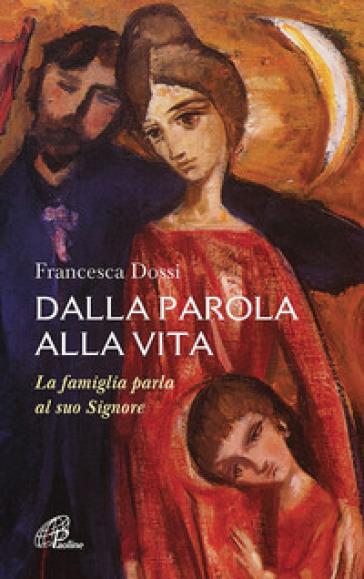 Dalla parola alla vita. La famiglia parla al suo Signore - Francesca Dossi |