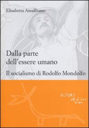 Dalla parte dell'essere umano. Il socialismo di Rodolfo Mondolfo - Elisabetta Amalfitano  