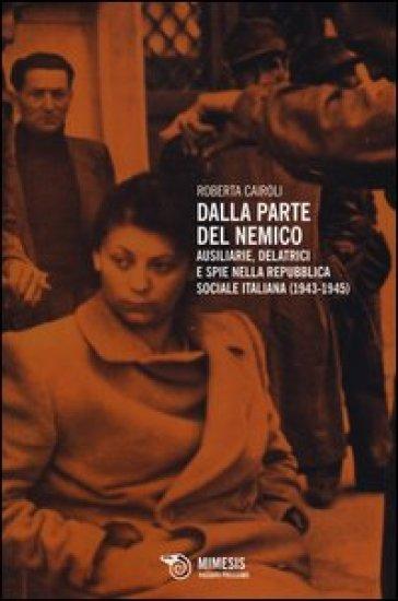 Dalla parte del nemico. Ausiliarie, delatrici e spie nella Repubblica sociale italiana (1943-1945) - Roberta Cairoli |