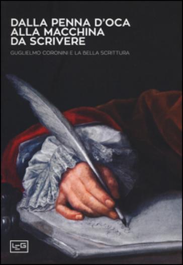Dalla penna d'oca alla macchina da scrivere. Guglielmo Coronini e la bella scrittura. Ediz. illustrata - C. Bragaglia Venuti |