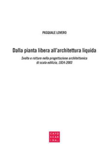 Dalla pianta libera all'architettura liquida. Svolte e rotture nella progettazione architettonica di scala edilizia, 1924-2003 - Pasquale Lovero |