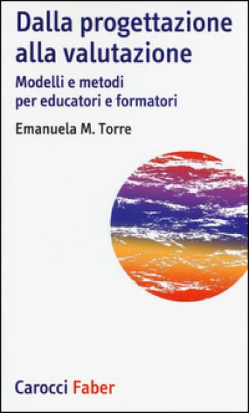 Dalla progettazione alla valutazione. Modelli e metodi per educatori e formatori - Emanuela Torre |