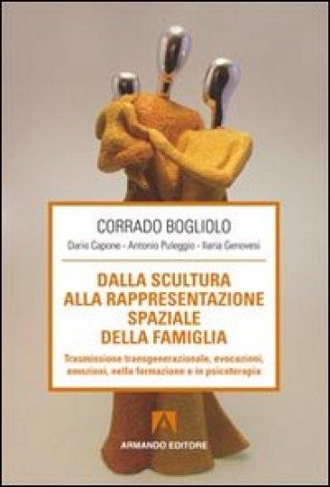 Dalla scultura alla rappresentazione spaziale della famiglia. Trasmissione transgenerazionale, evocazioni, emozioni nella formazione e in psicoterapia - Antonio Puleggio |