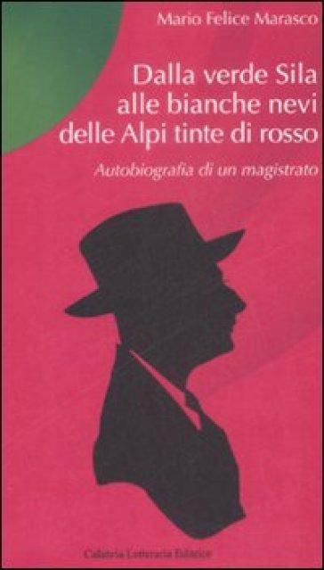 Dalla verde Sila alle bianche nevi delle Alpi tinte di rosso. Autobiografia di un magistrato - M. Felice Marasco |