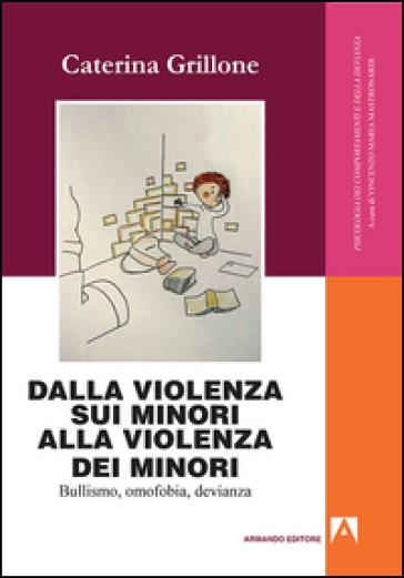 Dalla violenza sui minori alla violenza dei minori. Bullismo, omofobia, devianza - Caterina Grillone | Rochesterscifianimecon.com