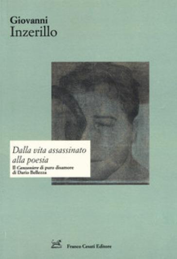 Dalla vita assassinato alla poesia. Il «Canzoniere» di puro disamore di Dario Bellezza - Giovanni Inzerillo |