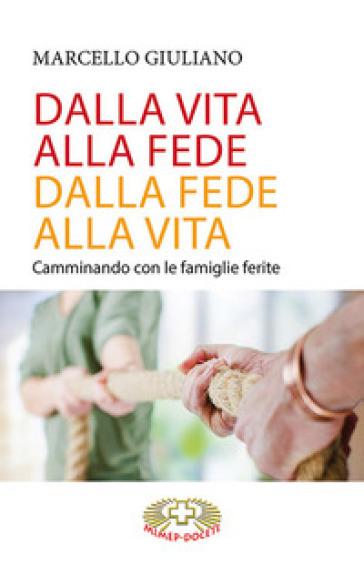 Dalla vita alla fede, dalla fede alla vita. Camminando con le famiglie ferite - Marcello Giuliano |