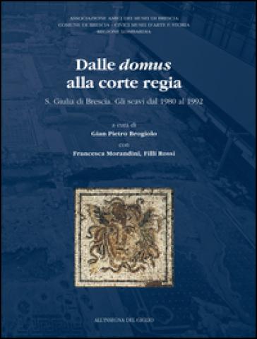 Dalle Domus alla Corte Regia. S. Giulia di Brescia. Gli scavi dal 1980 al 1992 - G. P. Brogiolo  