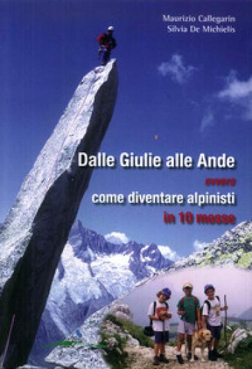 Dalle Giulie alle Ande ovvero come diventare alpinisti in 10 mosse. Ediz. illustrata - Maurizio Callegarin | Jonathanterrington.com