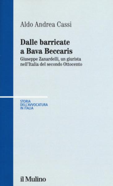 Dalle barricate a Bava Beccaris. Giuseppe Zanardelli, un giurista nell'Italia del secondo Ottocento - Aldo Andrea Cassi   Rochesterscifianimecon.com