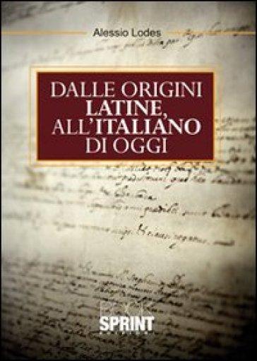 Dalle origini latine all'italiano di oggi - Alessio A. Lodes |