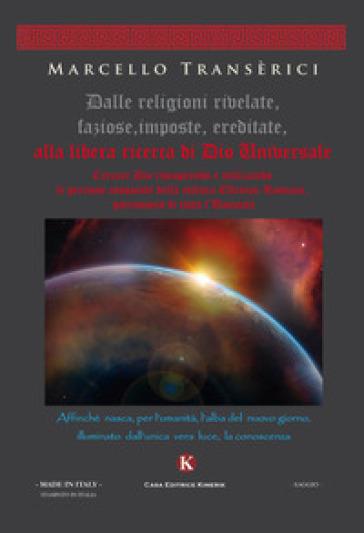 Dalle religioni rivelate, faziose, imposte, ereditate, alla libera ricerca di Dio Universale - Marcello Transerici |