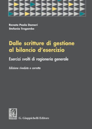 Dalle scritture di gestione al bilancio d'esercizio. Esercizi svolti di ragioneria generale - Renata Paola Dameri | Thecosgala.com