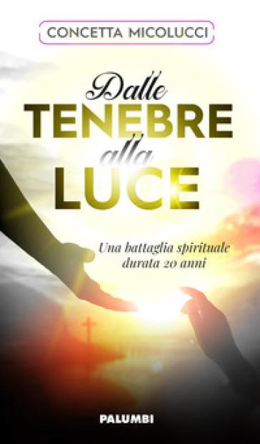 Dalle tenebre alla luce. Una battaglia spirituale durata 20 anni - Concetta Micolucci | Thecosgala.com