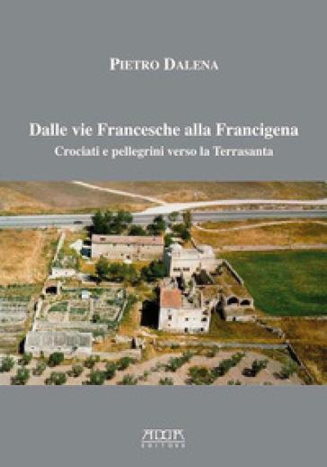 Dalle vie Francesche alla Francigena. Crociati e pellegrini verso la Terrasanta - Pietro Dalena |