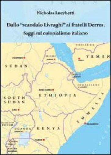 Dallo scandalo Livraghi ai fratelli Derres. Saggi sul colonialismo italiano - Nicholas Lucchetti  