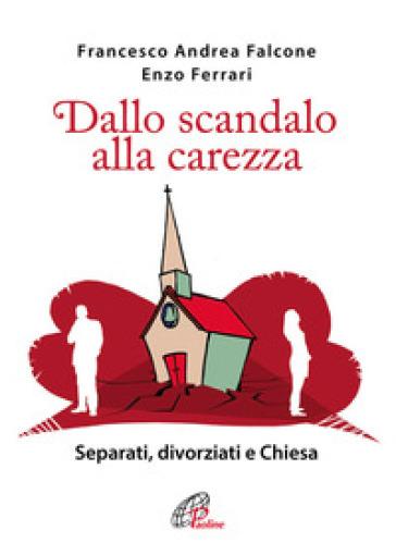 Dallo scandalo alla carezza. Separati, divorziati e Chiesa - Francesco A. Falcone | Rochesterscifianimecon.com