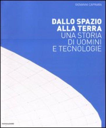 Dallo spazio alla Terra. Una storia di uomini e tecnologie - Giovanni Caprara pdf epub