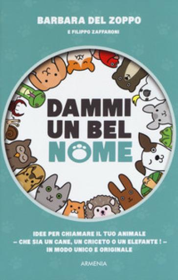 Dammi un bel nome. Idee per chiamare il tuo animale - che sia un cane, un criceto o un elefante! - In modo unico e originale - Barbara Del Zoppo |