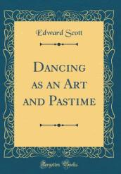 Dancing as an Art and Pastime (Classic Reprint)