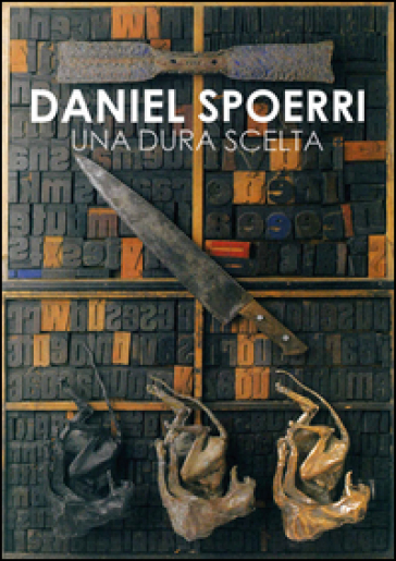 Daniel Spoerri. Una dura scelta. Catalogo della mostra (Carrara, 17 giugno-11 settembre 2016)