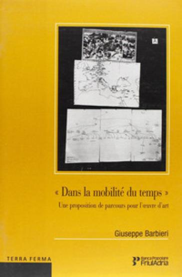 Dans la mobilitè du temps. Une proposition de parcours pour l'oevre d'art - Giuseppe Barbieri |