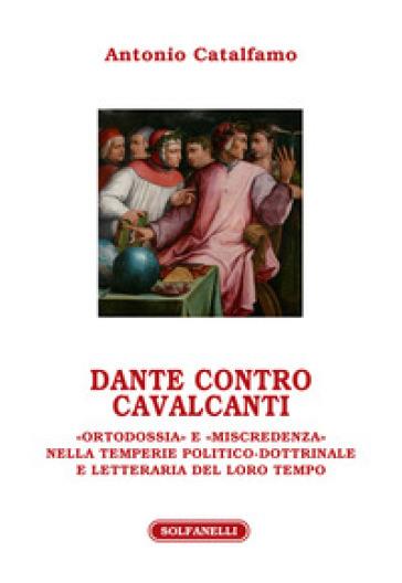 Dante contro Cavalcanti. «Ortodossia» e «miscredenza» nella temperie politico-dottrinale e letteraria del loro tempo - Antonio Catalfamo |