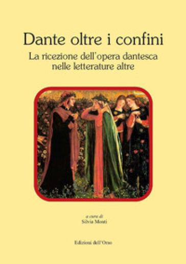 Dante oltre i confini. La ricezione dell'opera dantesca nelle letterature altre - S. Monti |