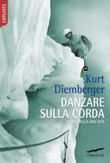 Danzare sulla corda. Storie della mia vita - Kurt Diemberger |