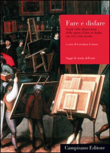 Dare e disfare. Studi sulla dispersione delle opere d'arte in Italia tra XVI e XIX secolo - L. Lorizzo pdf epub