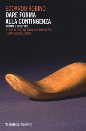 Dare forma alla contingenza. Scritti e sculture - Edoardo Robino | Ericsfund.org