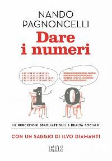 Dare i numeri. Le percezioni sbagliate sulla realtà sociale - Nando Pagnoncelli |