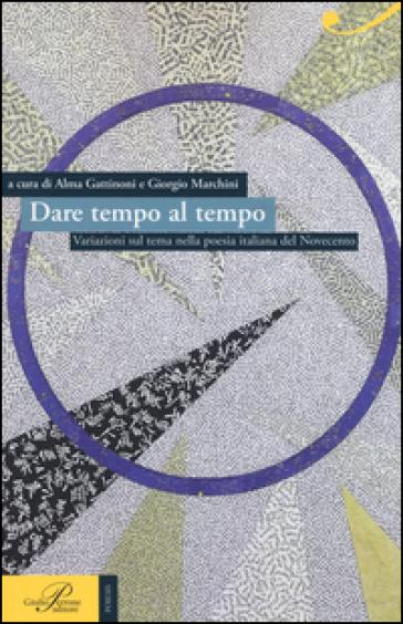 Dare tempo al tempo. Variazioni sul tema nella poesia italiana del Novecento - A. Gattinoni |