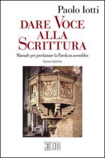 Dare voce alla Scrittura. Manuale per proclamare la parola in assemblea - Paolo Iotti |