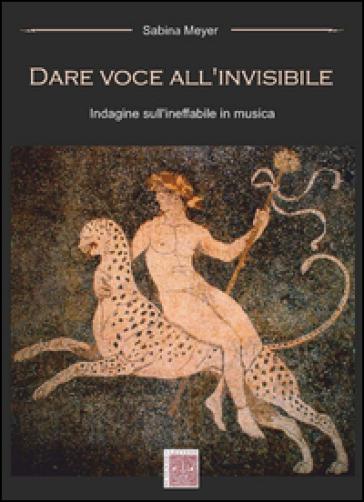 Dare voce all'invisibile. Indagine sull'ineffabile in musica - Sabina Meyer |