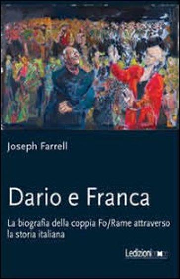 Dario e Franca. La biografia della coppia Fo-Rame attraverso la storia italiana - Joseph Farrell |
