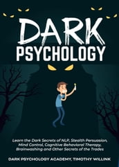 Dark Psychology: Learn the Dark Secrets of NLP, Stealth Persuasion, Mind Control, Cognitive Behavioral Therapy, Brainwashing and Other Secrets of the Trades