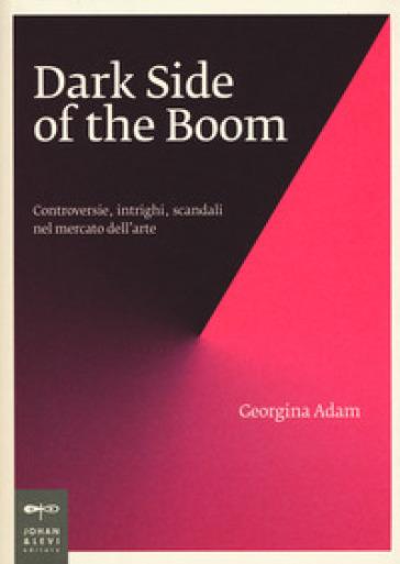 Dark side of the boom. Controversie, intrighi, scandali nel mercato dell'arte - Giorgina Adam  