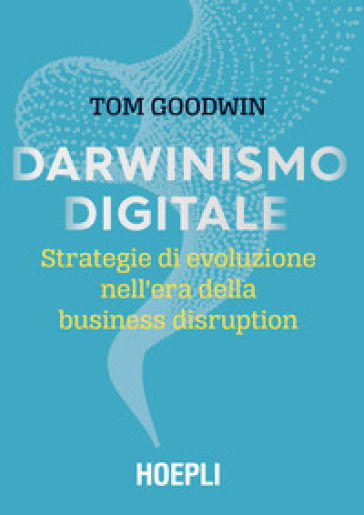 Darwinismo digitale. Strategie di evoluzione nell'era della business disruption - Tom Goodwin pdf epub