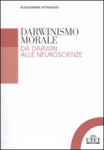 Darwinismo morale. Da Darwin alla neuroscienze - Alessandra Attanasio |