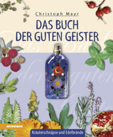 Das Buch der guten Geister. Krauterschnapse und Edelbrande - Christoph Mayr | Rochesterscifianimecon.com