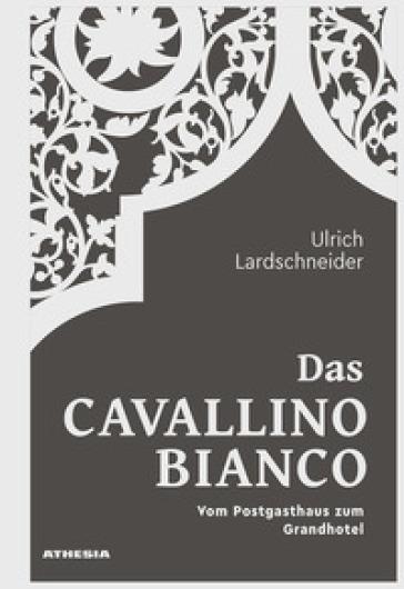 Das Cavallino Bianco. Vom Postgasthaus zum Grandhotel - Ulrich Lardschneider  