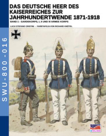 Das deutsche heer des kaiserreiches zur jahrhundertwende 1871-1918. 1. - Luca Stefano Cristini  