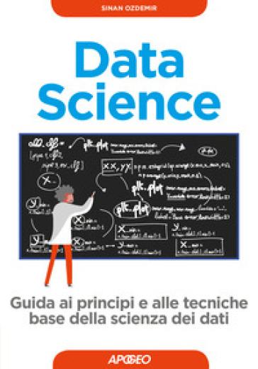 Data science. Guida ai principi e alle tecniche base della scienza dei dati - Sinan Ozdemir |