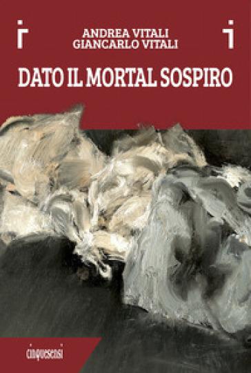 Dato il mortal sospiro. Ediz. a colori - Andrea Vitali |