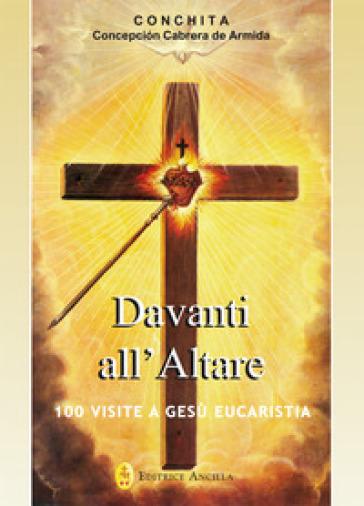 Davanti all'altare. 100 visite a Gesù eucaristia