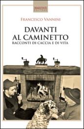 Davanti al caminetto. Racconti di caccia e di vita - Francesco Vannini