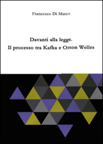 Davanti alla legge. Il processo tra Kafka e Orson Welles - Francesco Di Marco  