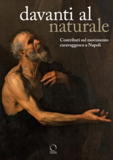 Davanti al naturale. Contributi sul movimento caravaggesco a Napoli - F. De Luca |